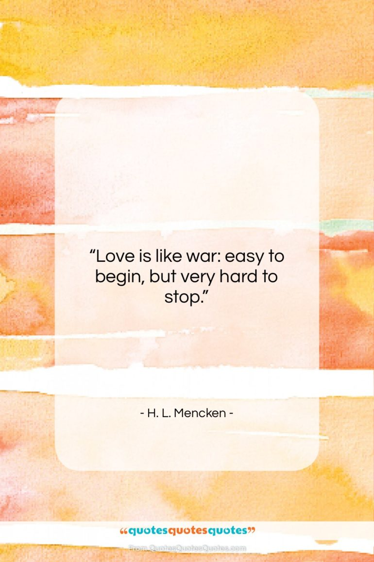"""H. L. Mencken quote: """"Love is like war: easy to begin, but very hard to stop.""""- at QuotesQuotesQuotes.com"""
