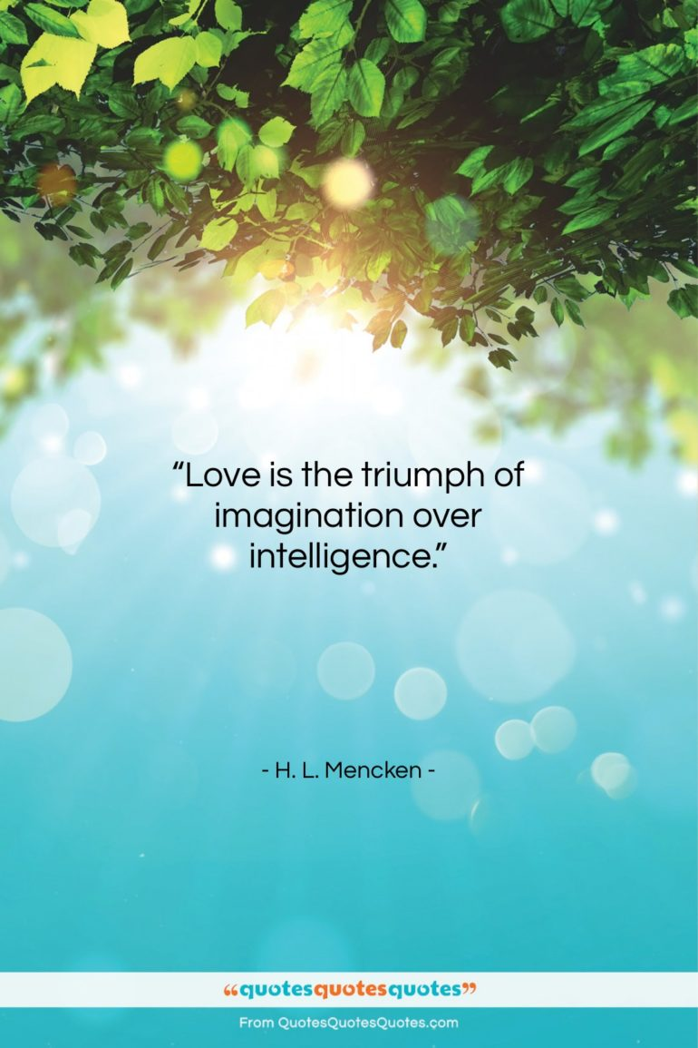 "H. L. Mencken quote: ""Love is the triumph of imagination over…""- at QuotesQuotesQuotes.com"