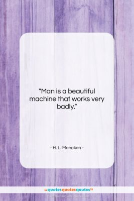 """H. L. Mencken quote: """"Man is a beautiful machine that works…""""- at QuotesQuotesQuotes.com"""