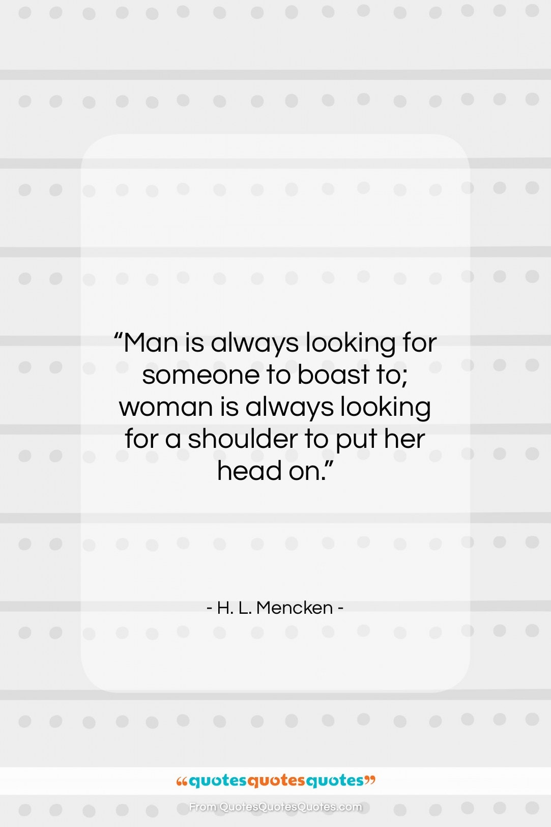 """H. L. Mencken quote: """"Man is always looking for someone to…""""- at QuotesQuotesQuotes.com"""