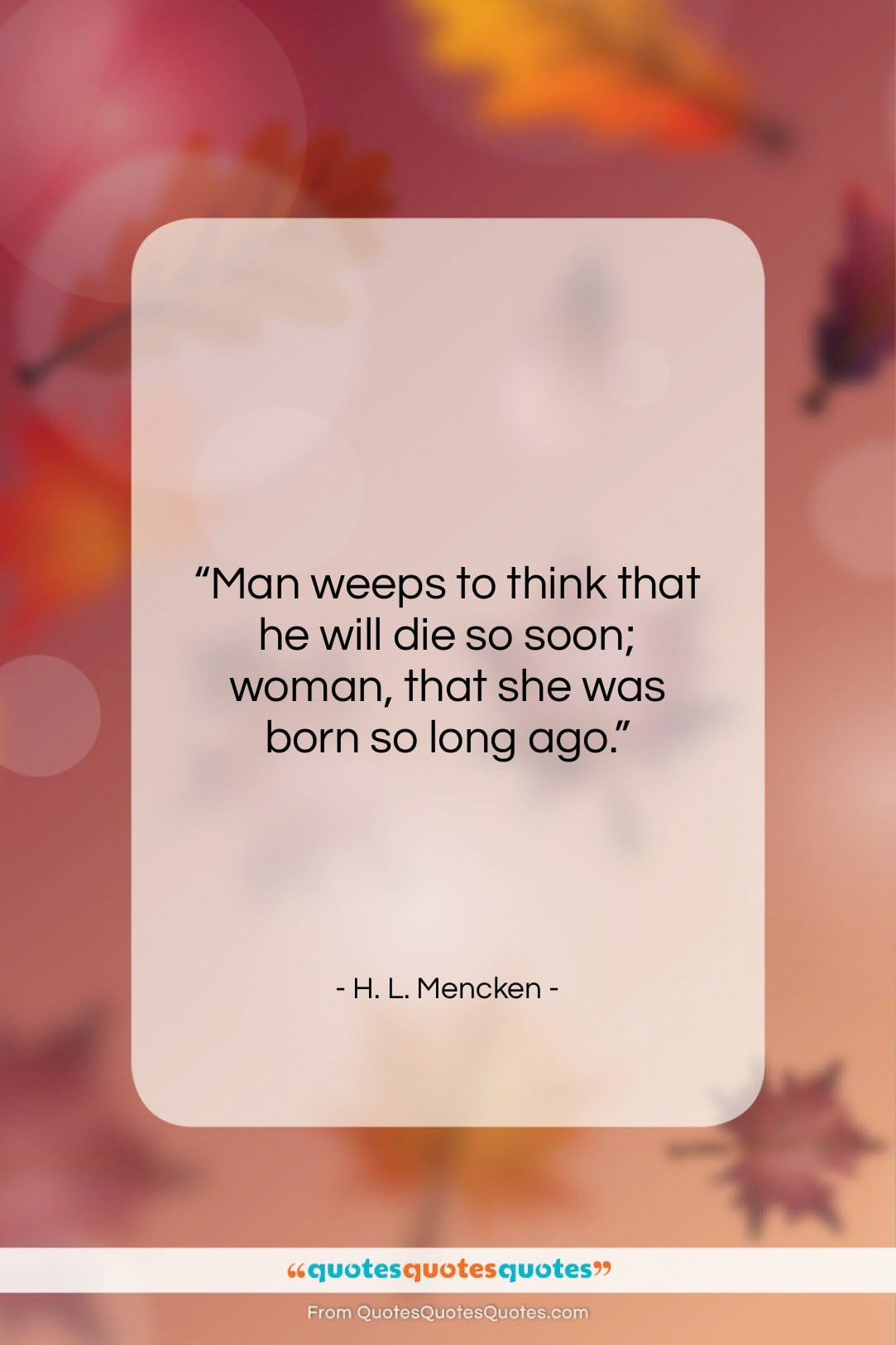 """H. L. Mencken quote: """"Man weeps to think that he will…""""- at QuotesQuotesQuotes.com"""