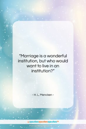 "H. L. Mencken quote: ""Marriage is a wonderful institution, but who…""- at QuotesQuotesQuotes.com"