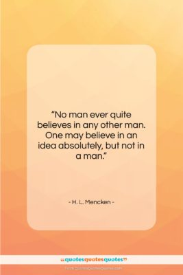 """H. L. Mencken quote: """"No man ever quite believes in any…""""- at QuotesQuotesQuotes.com"""