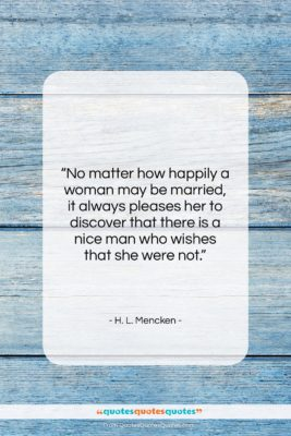 """H. L. Mencken quote: """"No matter how happily a woman may…""""- at QuotesQuotesQuotes.com"""