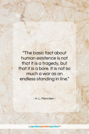 "H. L. Mencken quote: ""The basic fact about human existence is…""- at QuotesQuotesQuotes.com"