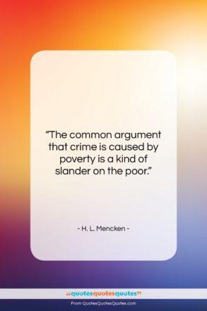 "H. L. Mencken quote: ""The common argument that crime is caused…""- at QuotesQuotesQuotes.com"