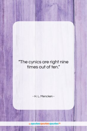 """H. L. Mencken quote: """"The cynics are right nine times out…""""- at QuotesQuotesQuotes.com"""