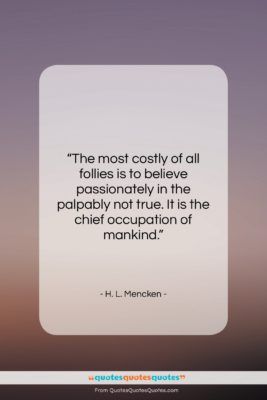 """H. L. Mencken quote: """"The most costly of all follies is…""""- at QuotesQuotesQuotes.com"""