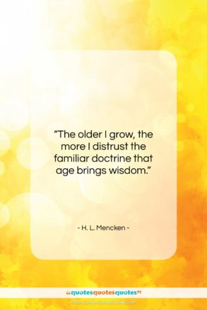 """H. L. Mencken quote: """"The older I grow, the more I distrust…""""- at QuotesQuotesQuotes.com"""