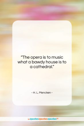 """H. L. Mencken quote: """"The opera is to music what a…""""- at QuotesQuotesQuotes.com"""