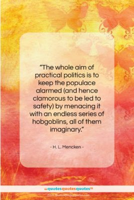 """H. L. Mencken quote: """"The whole aim of practical politics is…""""- at QuotesQuotesQuotes.com"""