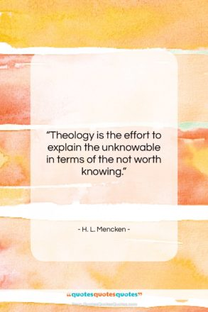 """H. L. Mencken quote: """"Theology is the effort to explain the…""""- at QuotesQuotesQuotes.com"""