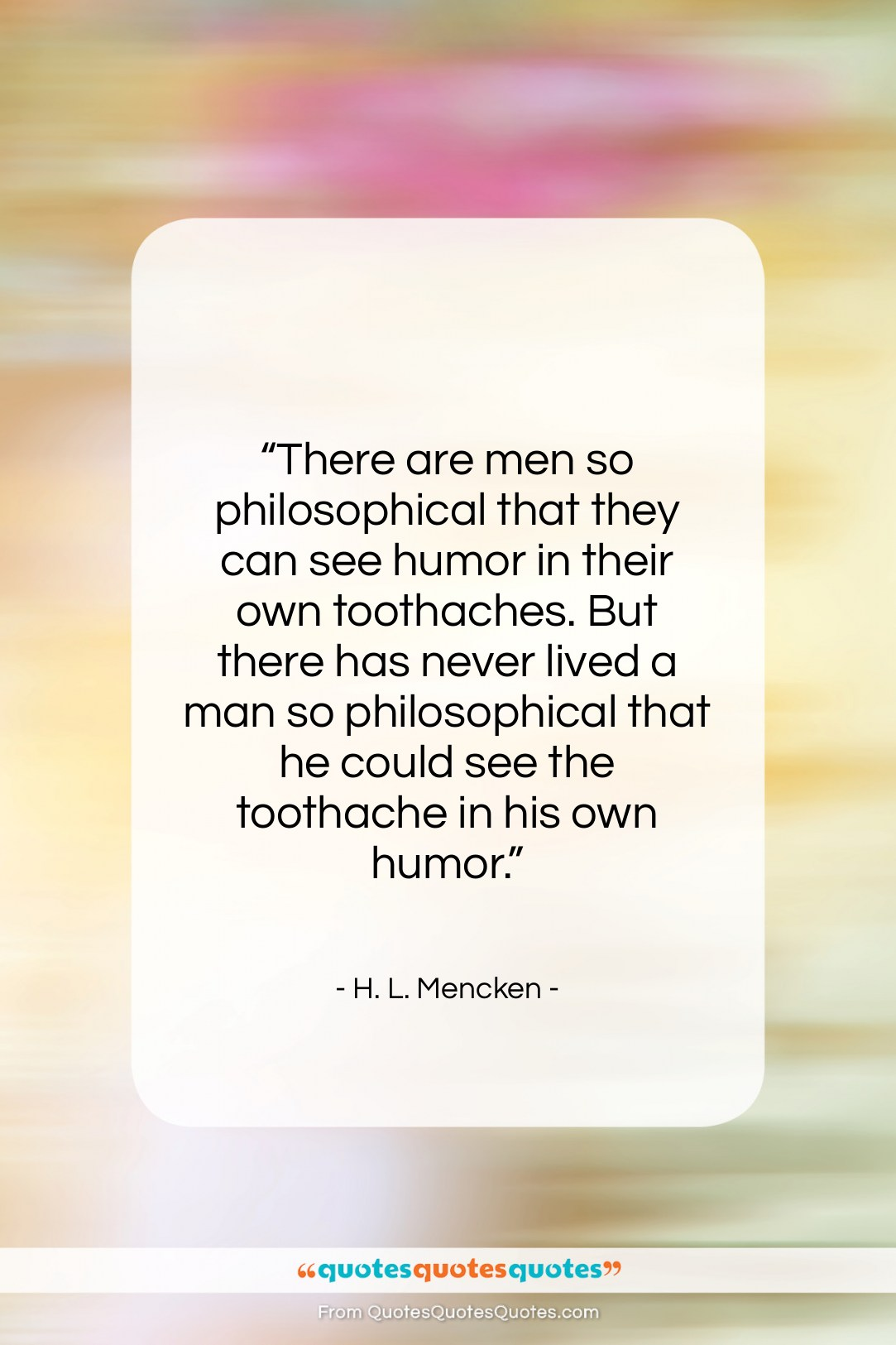 """H. L. Mencken quote: """"There are men so philosophical that they…""""- at QuotesQuotesQuotes.com"""