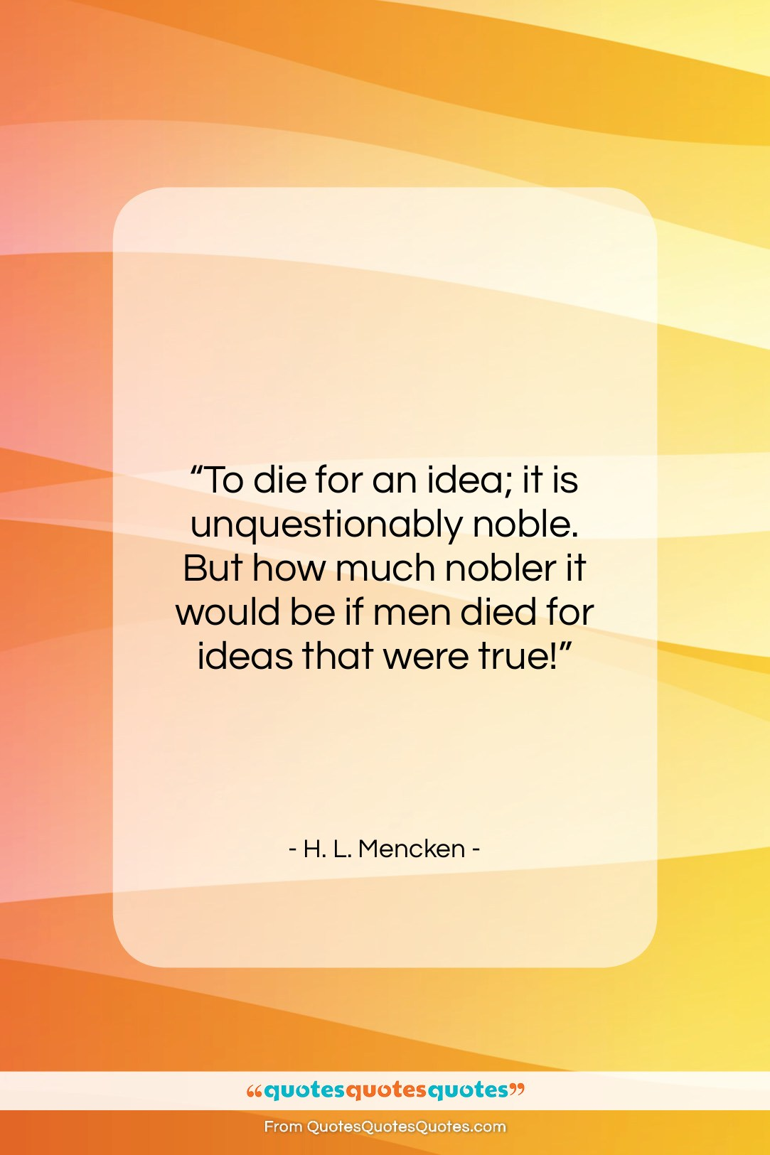 """H. L. Mencken quote: """"To die for an idea; it is…""""- at QuotesQuotesQuotes.com"""