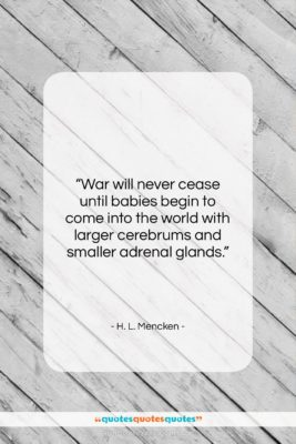 "H. L. Mencken quote: ""War will never cease until babies begin…""- at QuotesQuotesQuotes.com"