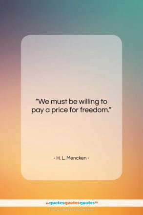 """H. L. Mencken quote: """"We must be willing to pay a…""""- at QuotesQuotesQuotes.com"""
