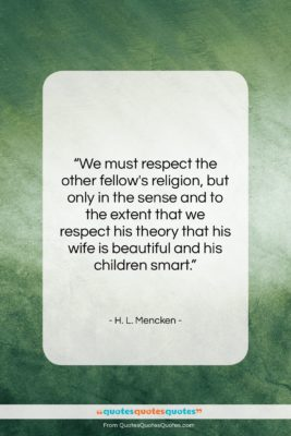 "H. L. Mencken quote: ""We must respect the other fellow's religion,…""- at QuotesQuotesQuotes.com"