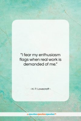 """H. P. Lovecraft quote: """"I fear my enthusiasm flags when real…""""- at QuotesQuotesQuotes.com"""