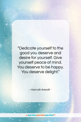 """Hannah Arendt quote: """"Dedicate yourself to the good you deserve…""""- at QuotesQuotesQuotes.com"""
