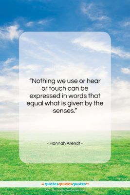 """Hannah Arendt quote: """"Nothing we use or hear or touch…""""- at QuotesQuotesQuotes.com"""