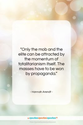 """Hannah Arendt quote: """"Only the mob and the elite can…""""- at QuotesQuotesQuotes.com"""