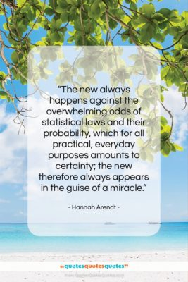"""Hannah Arendt quote: """"The new always happens against the overwhelming…""""- at QuotesQuotesQuotes.com"""