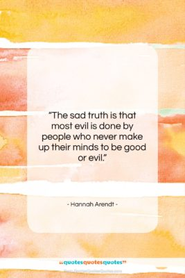 """Hannah Arendt quote: """"The sad truth is that most evil…""""- at QuotesQuotesQuotes.com"""