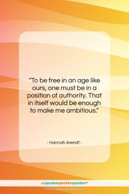 """Hannah Arendt quote: """"To be free in an age like…""""- at QuotesQuotesQuotes.com"""