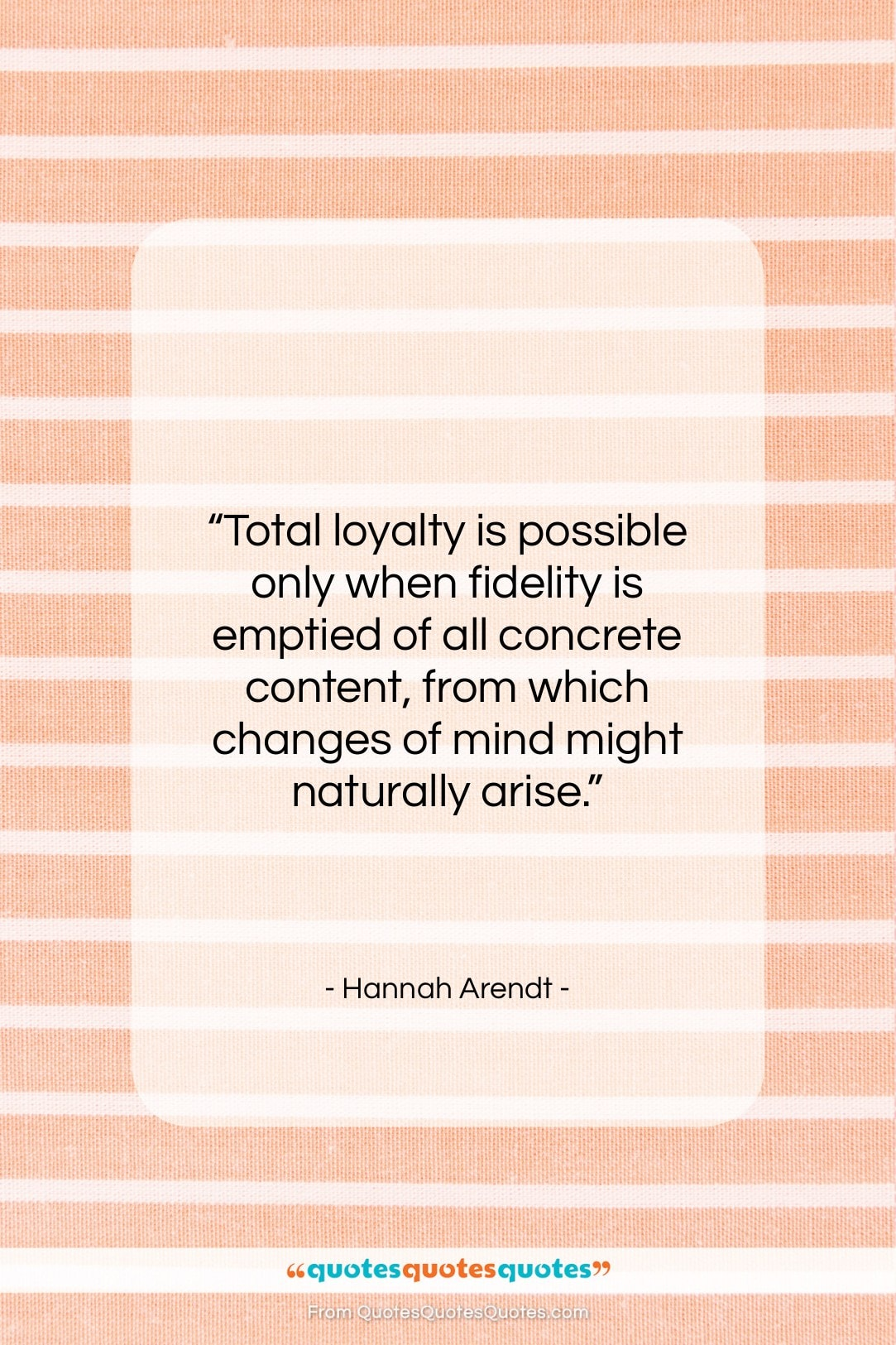 """Hannah Arendt quote: """"Total loyalty is possible only when fidelity…""""- at QuotesQuotesQuotes.com"""