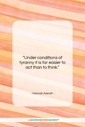 """Hannah Arendt quote: """"Under conditions of tyranny it is far…""""- at QuotesQuotesQuotes.com"""
