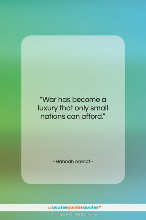 """Hannah Arendt quote: """"War has become a luxury that only…""""- at QuotesQuotesQuotes.com"""