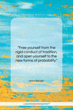 """Hans Bender quote: """"Free yourself from the rigid conduct of…""""- at QuotesQuotesQuotes.com"""