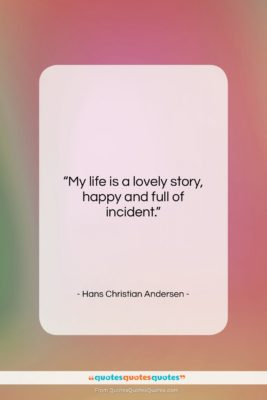 "Hans Christian Andersen quote: ""My life is a lovely story, happy…""- at QuotesQuotesQuotes.com"