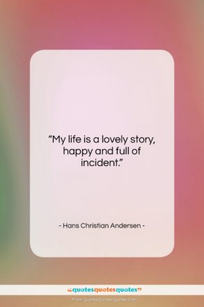 """Hans Christian Andersen quote: """"My life is a lovely story, happy…""""- at QuotesQuotesQuotes.com"""