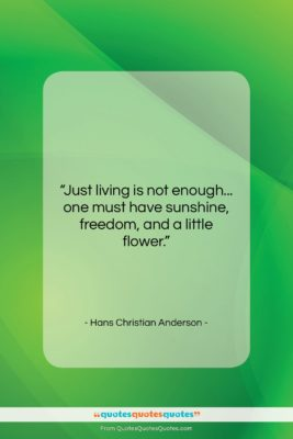 """Hans Christian Anderson quote: """"Just living is not enough… one must…""""- at QuotesQuotesQuotes.com"""