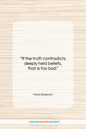 """Hans Eysenck quote: """"If the truth contradicts deeply held beliefs…""""- at QuotesQuotesQuotes.com"""