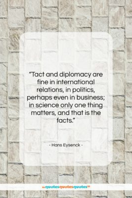 """Hans Eysenck quote: """"Tact and diplomacy are fine in international…""""- at QuotesQuotesQuotes.com"""