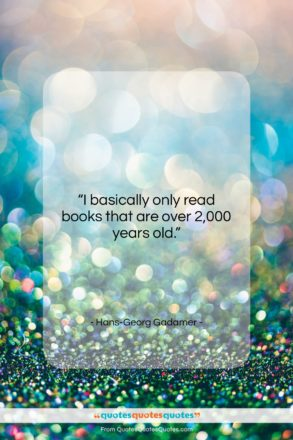 """Hans-Georg Gadamer quote: """"I basically only read books that are…""""- at QuotesQuotesQuotes.com"""