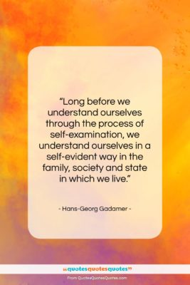"""Hans-Georg Gadamer quote: """"Long before we understand ourselves through the…""""- at QuotesQuotesQuotes.com"""