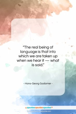 """Hans-Georg Gadamer quote: """"The real being of language is that…""""- at QuotesQuotesQuotes.com"""