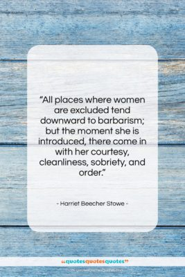 """Harriet Beecher Stowe quote: """"All places where women are excluded tend…""""- at QuotesQuotesQuotes.com"""