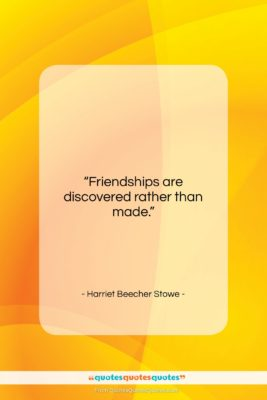 """Harriet Beecher Stowe quote: """"Friendships are discovered rather than made….""""- at QuotesQuotesQuotes.com"""