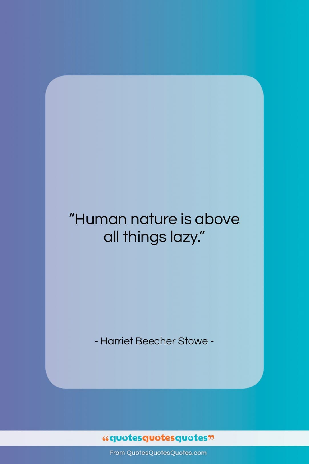 """Harriet Beecher Stowe quote: """"Human nature is above all things lazy….""""- at QuotesQuotesQuotes.com"""