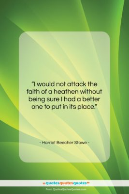"""Harriet Beecher Stowe quote: """"I would not attack the faith of…""""- at QuotesQuotesQuotes.com"""