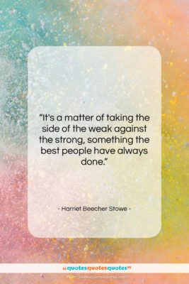 """Harriet Beecher Stowe quote: """"It's a matter of taking the side…""""- at QuotesQuotesQuotes.com"""