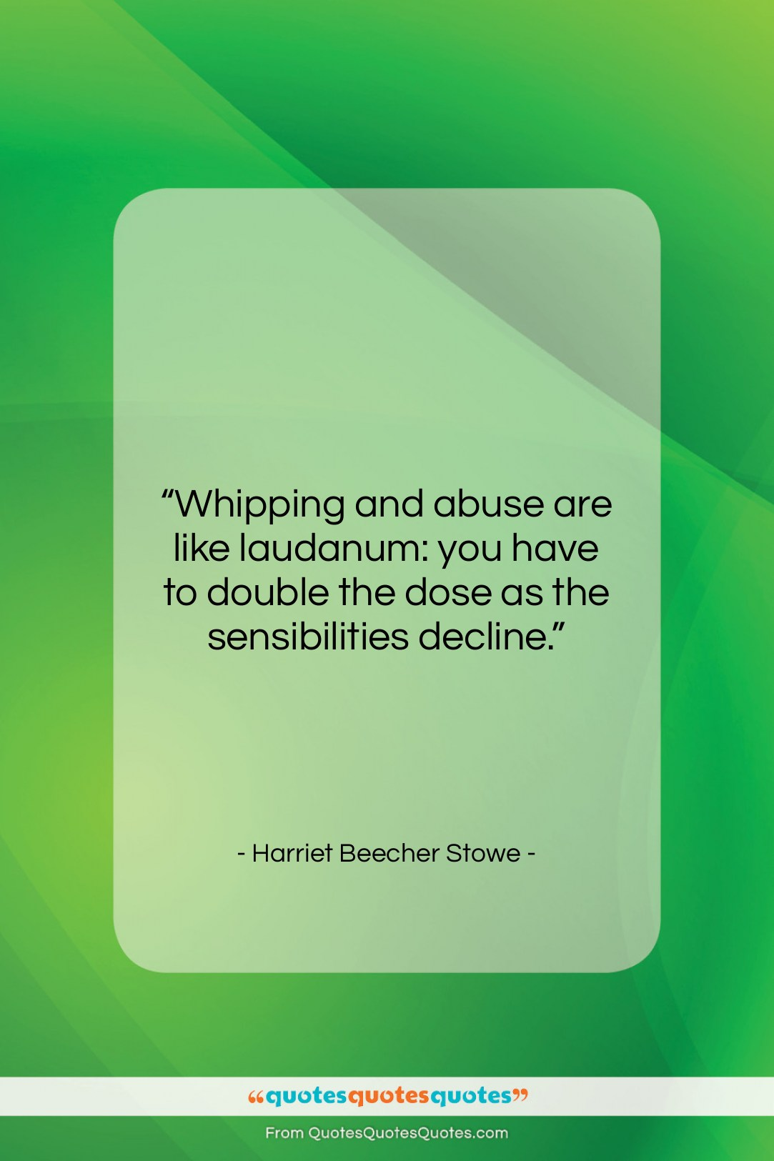 "Harriet Beecher Stowe quote: ""Whipping and abuse are like laudanum: you…""- at QuotesQuotesQuotes.com"