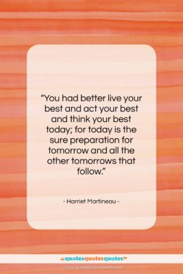 """Harriet Martineau quote: """"You had better live your best and…""""- at QuotesQuotesQuotes.com"""