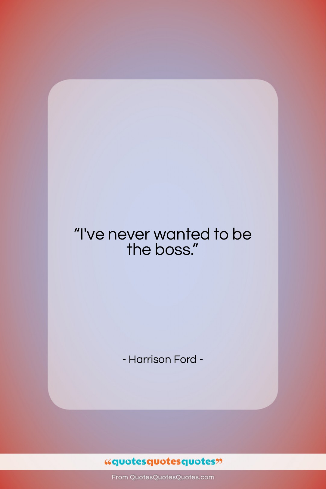"""Harrison Ford quote: """"I've never wanted to be the boss….""""- at QuotesQuotesQuotes.com"""