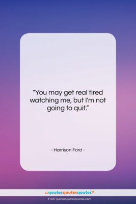 """Harrison Ford quote: """"You may get real tired watching me,…""""- at QuotesQuotesQuotes.com"""