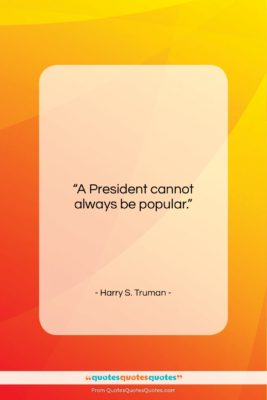 """Harry S. Truman quote: """"A President cannot always be popular….""""- at QuotesQuotesQuotes.com"""